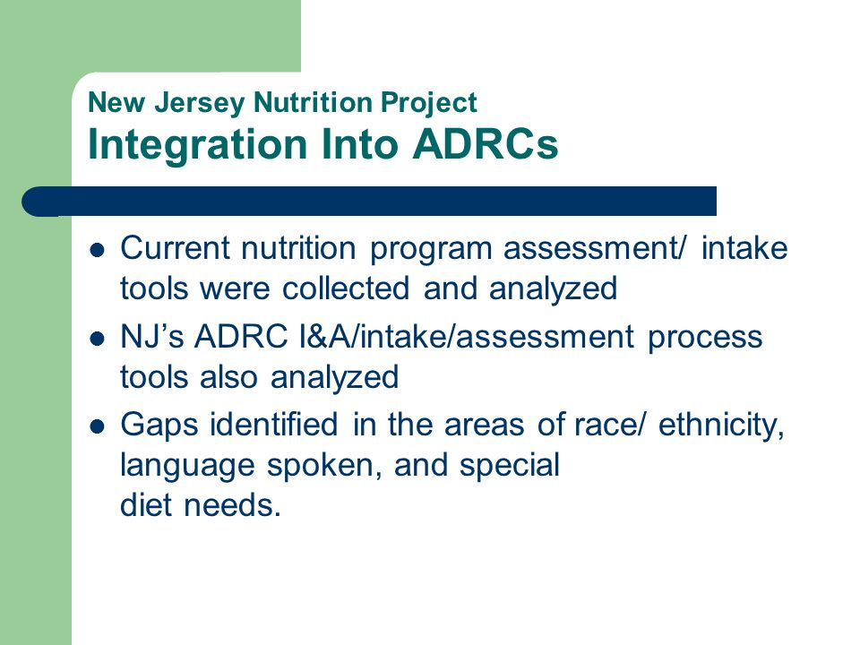 New Jersey Nutrition Project Integration Into ADRCs Current nutrition program assessment/ intake tools were collected and analyzed NJ's ADRC I&A/intak