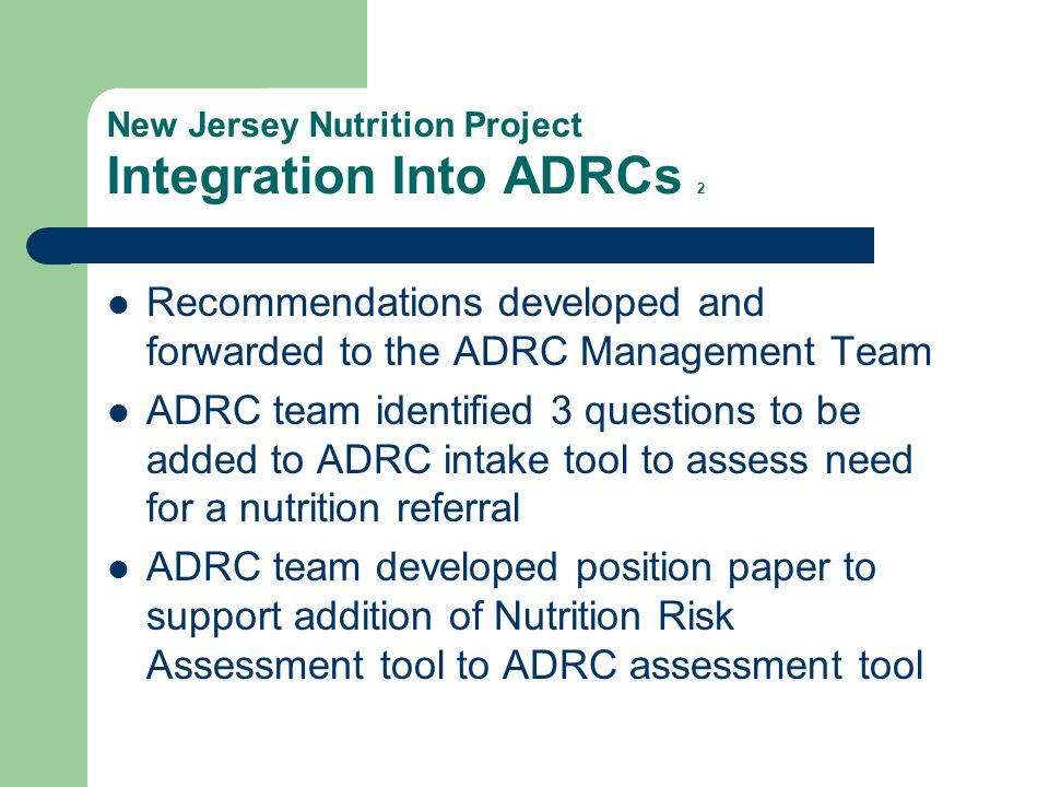 New Jersey Nutrition Project Integration Into ADRCs 2 Recommendations developed and forwarded to the ADRC Management Team ADRC team identified 3 questions to be added to ADRC intake tool to assess need for a nutrition referral ADRC team developed position paper to support addition of Nutrition Risk Assessment tool to ADRC assessment tool
