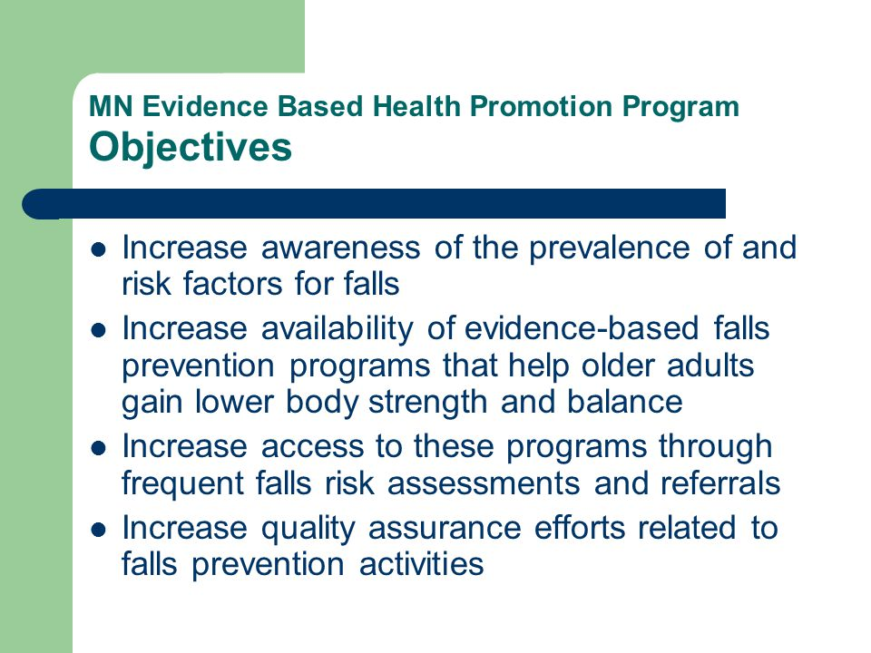 MN Evidence Based Health Promotion Program Objectives Increase awareness of the prevalence of and risk factors for falls Increase availability of evid