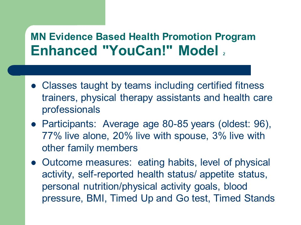 MN Evidence Based Health Promotion Program Enhanced YouCan! Model 2 Classes taught by teams including certified fitness trainers, physical therapy assistants and health care professionals Participants: Average age 80-85 years (oldest: 96), 77% live alone, 20% live with spouse, 3% live with other family members Outcome measures: eating habits, level of physical activity, self-reported health status/ appetite status, personal nutrition/physical activity goals, blood pressure, BMI, Timed Up and Go test, Timed Stands