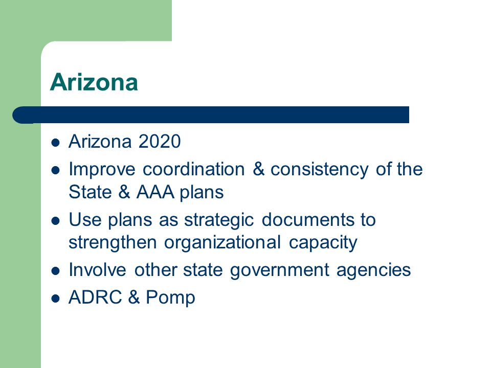 Arizona Arizona 2020 Improve coordination & consistency of the State & AAA plans Use plans as strategic documents to strengthen organizational capacity Involve other state government agencies ADRC & Pomp