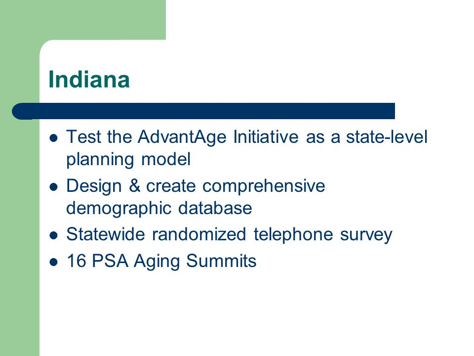 Indiana Test the AdvantAge Initiative as a state-level planning model Design & create comprehensive demographic database Statewide randomized telephone survey 16 PSA Aging Summits