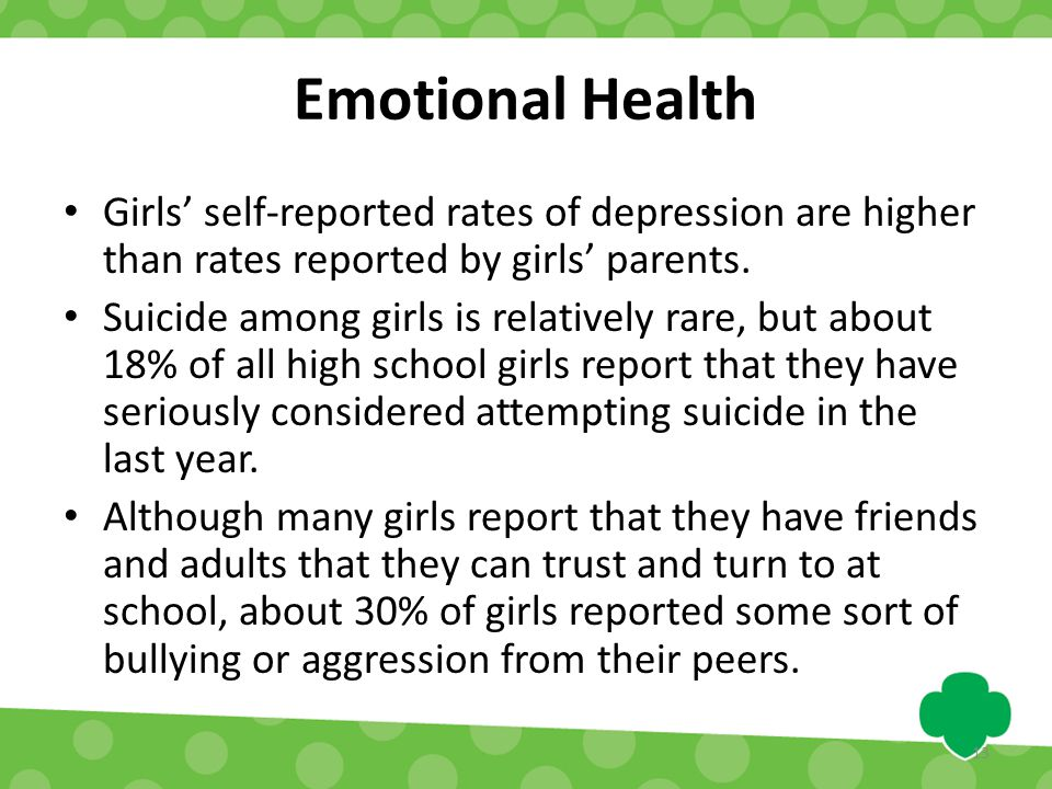 Emotional Health Girls' self-reported rates of depression are higher than rates reported by girls' parents. Suicide among girls is relatively rare, bu