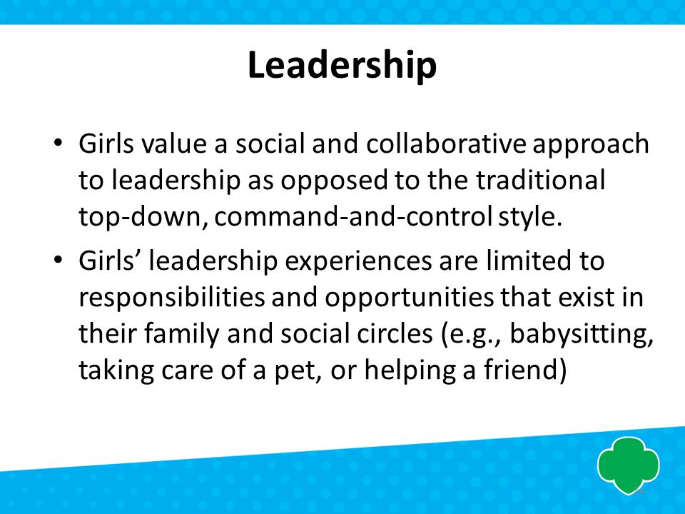 Leadership Girls value a social and collaborative approach to leadership as opposed to the traditional top-down, command-and-control style.