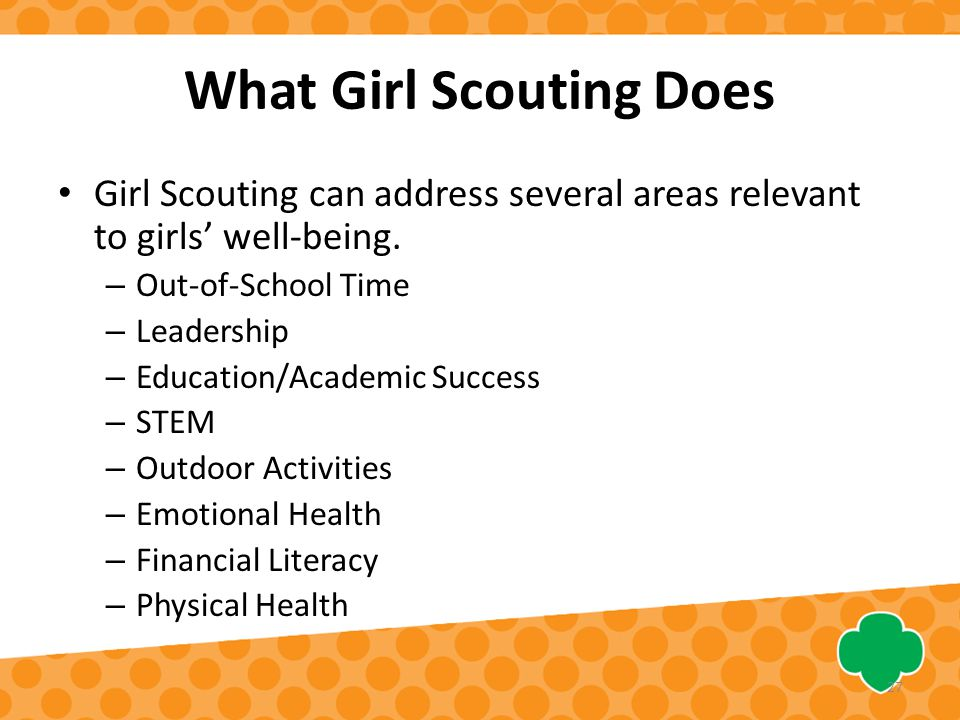 What Girl Scouting Does Girl Scouting can address several areas relevant to girls' well-being. – Out-of-School Time – Leadership – Education/Academic