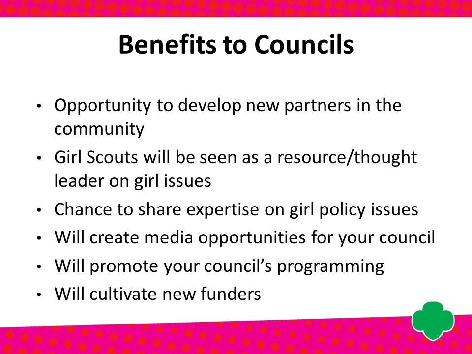 Benefits to Councils Opportunity to develop new partners in the community Girl Scouts will be seen as a resource/thought leader on girl issues Chance