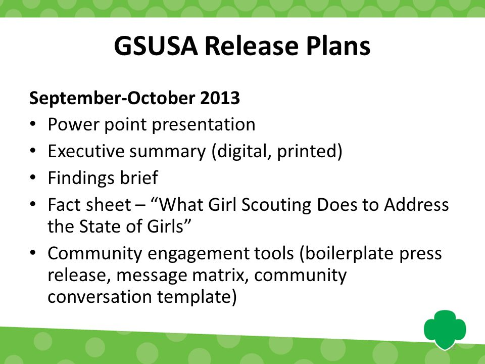 GSUSA Release Plans September-October 2013 Power point presentation Executive summary (digital, printed) Findings brief Fact sheet – What Girl Scouting Does to Address the State of Girls Community engagement tools (boilerplate press release, message matrix, community conversation template) 32