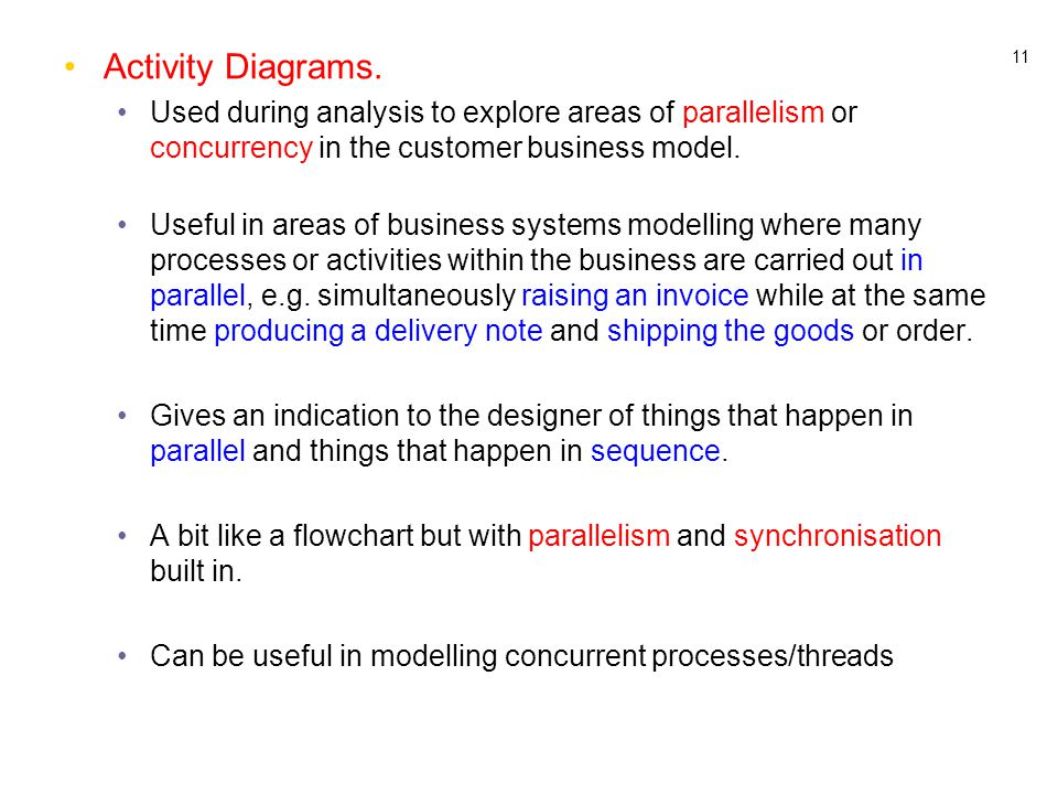 11 Activity Diagrams. Used during analysis to explore areas of parallelism or concurrency in the customer business model. Useful in areas of business