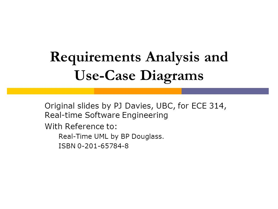 Requirements Analysis and Use-Case Diagrams Original slides by PJ Davies, UBC, for ECE 314, Real-time Software Engineering With Reference to: Real-Tim