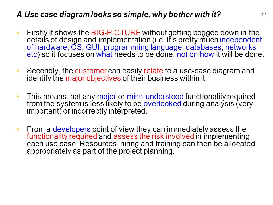 32 A Use case diagram looks so simple, why bother with it? Firstly it shows the BIG-PICTURE without getting bogged down in the details of design and i