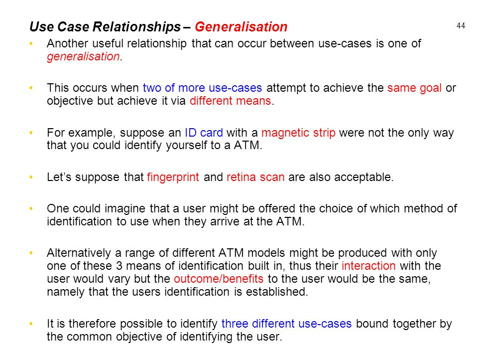 44 Use Case Relationships – Generalisation Another useful relationship that can occur between use-cases is one of generalisation. This occurs when two