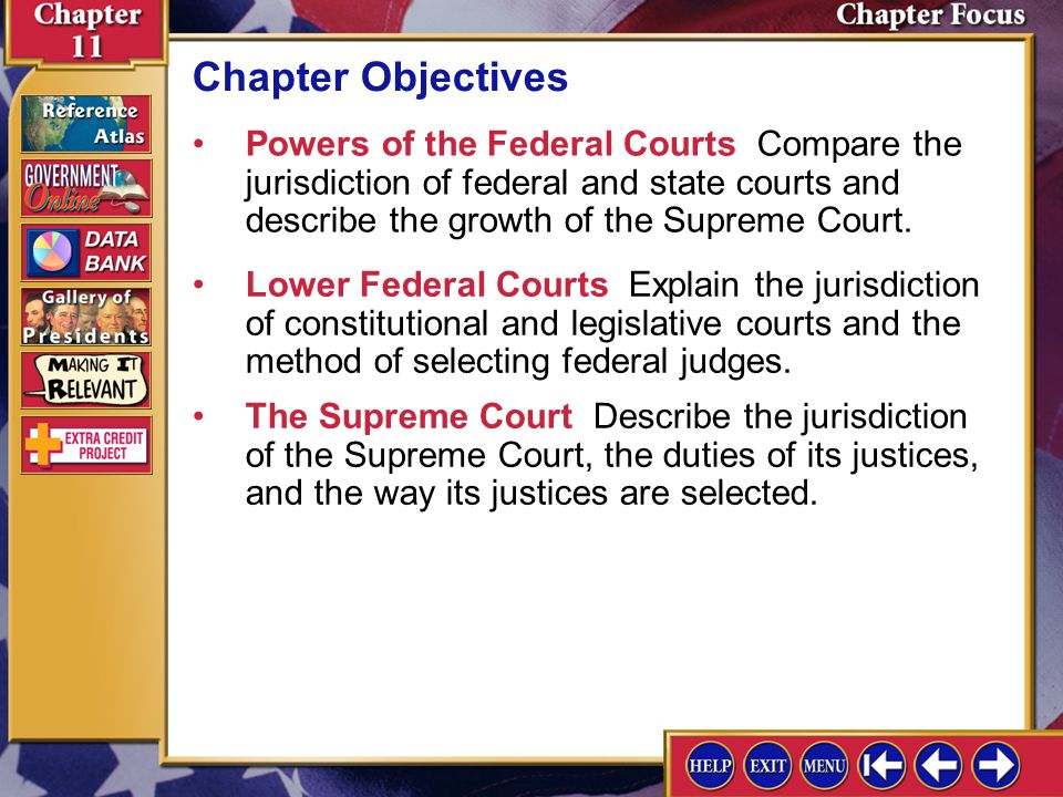 Chapter Objectives Powers of the Federal Courts Compare the jurisdiction of federal and state courts and describe the growth of the Supreme Court.