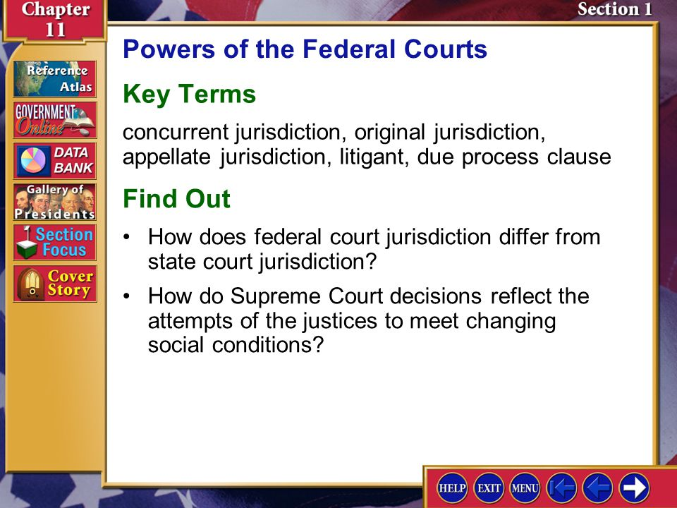 Section 1 Introduction-1 Powers of the Federal Courts Key Terms concurrent jurisdiction, original jurisdiction, appellate jurisdiction, litigant, due process clause Find Out How do Supreme Court decisions reflect the attempts of the justices to meet changing social conditions.