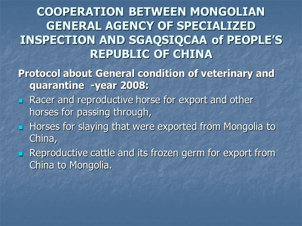 COOPERATION BETWEEN MONGOLIAN GENERAL AGENCY OF SPECIALIZED INSPECTION AND SGAQSIQCAA of PEOPLE'S REPUBLIC OF CHINA Protocol about General condition of veterinary and quarantine -year 2008: Racer and reproductive horse for export and other horses for passing through, Racer and reproductive horse for export and other horses for passing through, Horses for slaying that were exported from Mongolia to China, Horses for slaying that were exported from Mongolia to China, Reproductive cattle and its frozen germ for export from China to Mongolia.