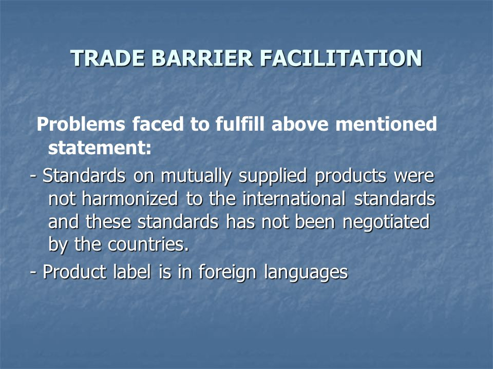 TRADE BARRIER FACILITATION Problems faced to fulfill above mentioned statement: - Standards on mutually supplied products were not harmonized to the international standards and these standards has not been negotiated by the countries.
