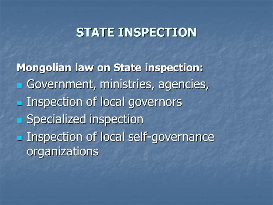 STATE INSPECTION Mongolian law on State inspection: Government, ministries, agencies, Government, ministries, agencies, Inspection of local governors Inspection of local governors Specialized inspection Specialized inspection Inspection of local self-governance organizations Inspection of local self-governance organizations