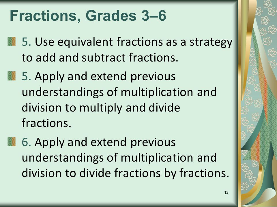 13 Fractions, Grades 3–6 5. Use equivalent fractions as a strategy to add and subtract fractions. 5. Apply and extend previous understandings of multi