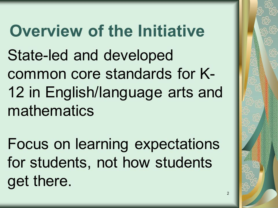 2 Overview of the Initiative State-led and developed common core standards for K- 12 in English/language arts and mathematics Focus on learning expect