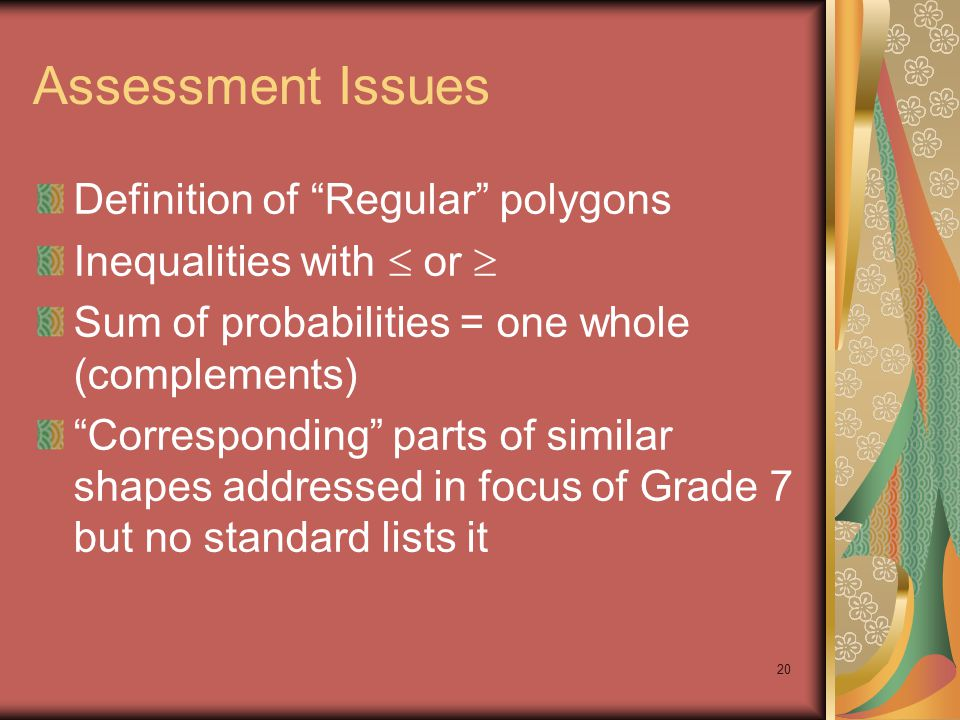 20 Assessment Issues Definition of Regular polygons Inequalities with  or  Sum of probabilities = one whole (complements) Corresponding parts of similar shapes addressed in focus of Grade 7 but no standard lists it