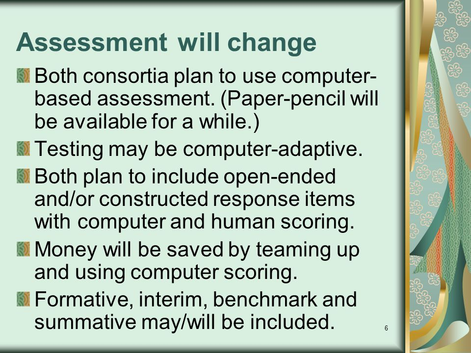 6 Assessment will change Both consortia plan to use computer- based assessment. (Paper-pencil will be available for a while.) Testing may be computer-