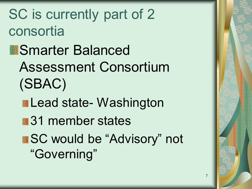 """7 SC is currently part of 2 consortia Smarter Balanced Assessment Consortium (SBAC) Lead state- Washington 31 member states SC would be """"Advisory"""" not"""