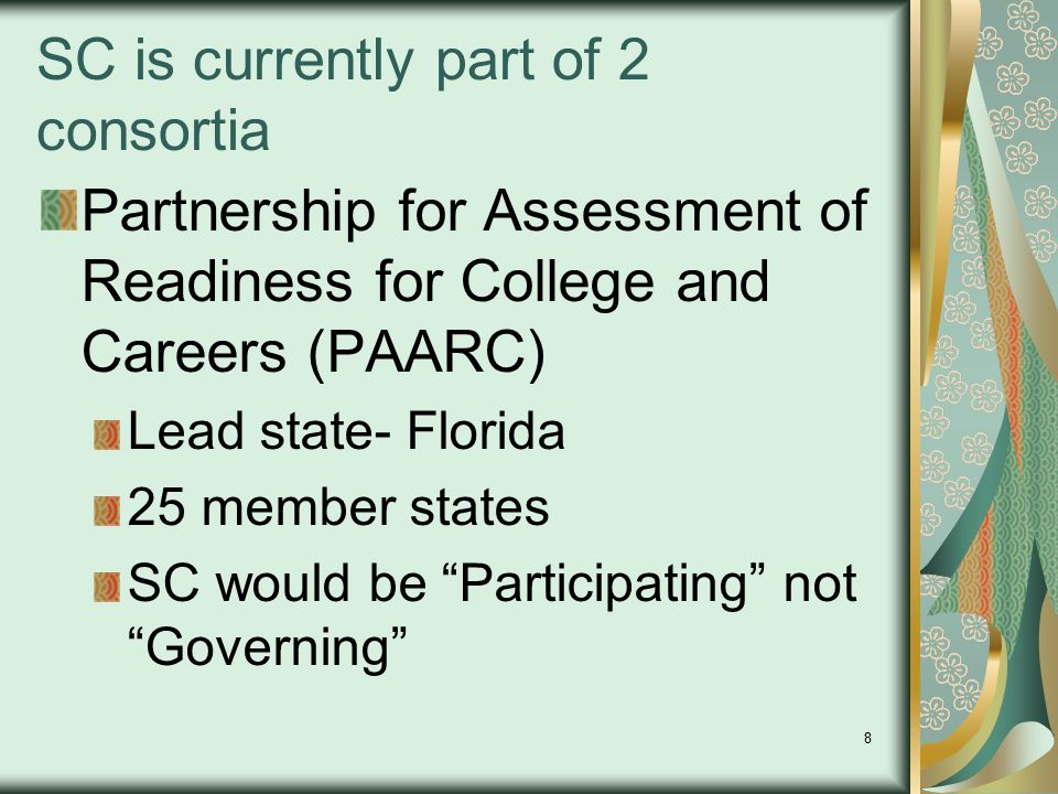 8 SC is currently part of 2 consortia Partnership for Assessment of Readiness for College and Careers (PAARC) Lead state- Florida 25 member states SC would be Participating not Governing