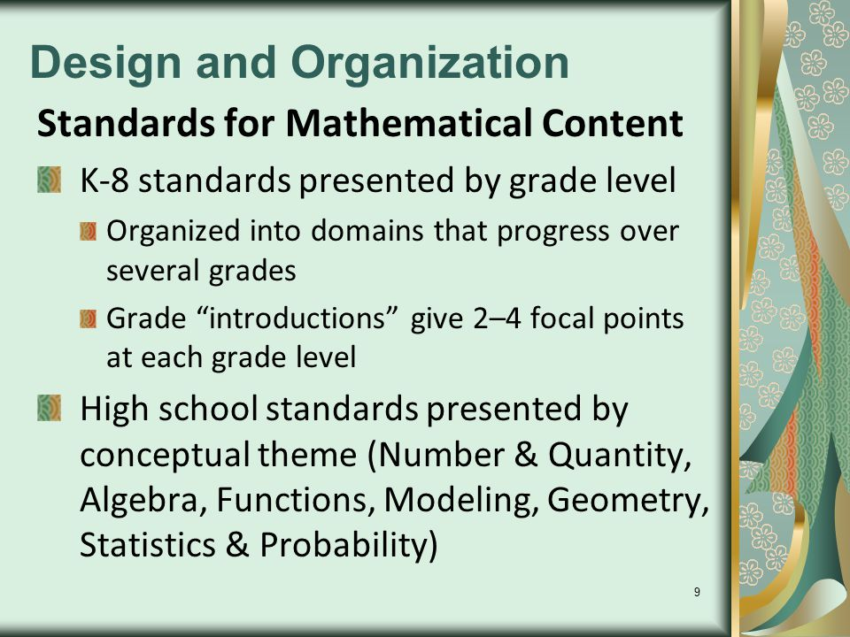9 Design and Organization Standards for Mathematical Content K-8 standards presented by grade level Organized into domains that progress over several