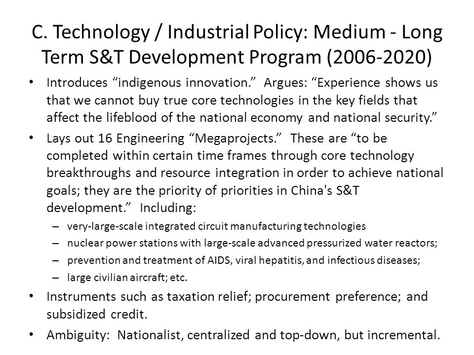 "C. Technology / Industrial Policy: Medium - Long Term S&T Development Program (2006-2020) Introduces ""indigenous innovation."" Argues: ""Experience show"