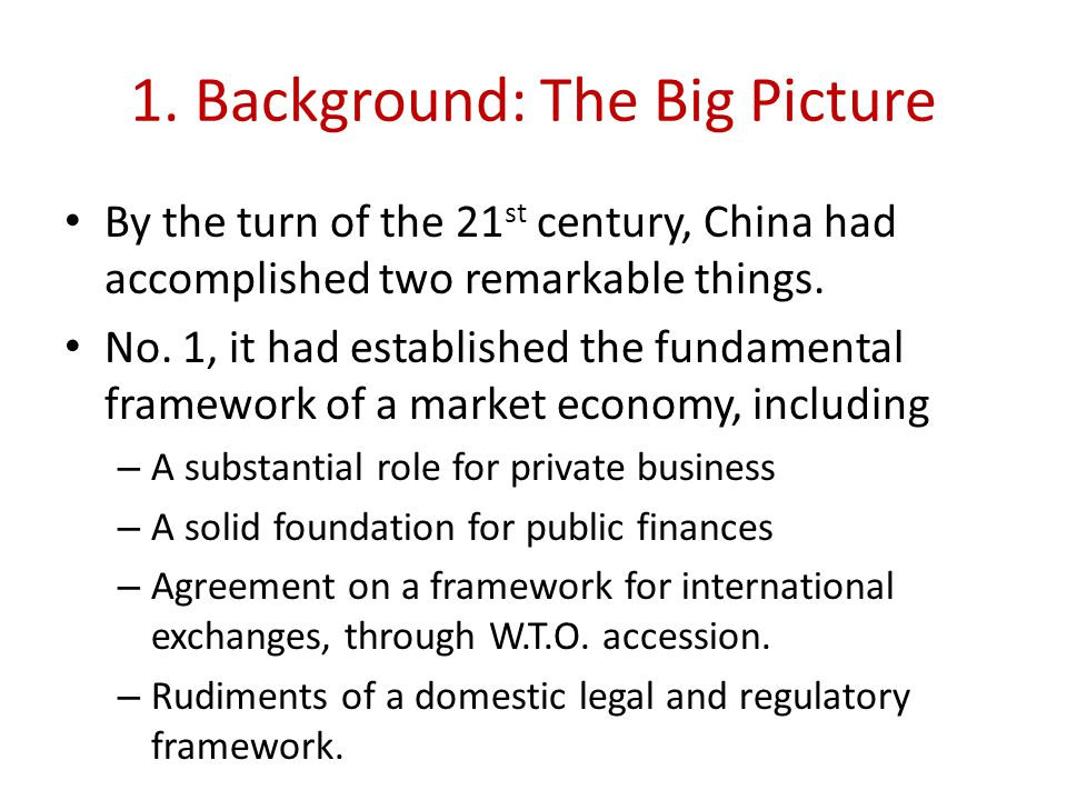 1. Background: The Big Picture By the turn of the 21 st century, China had accomplished two remarkable things. No. 1, it had established the fundament