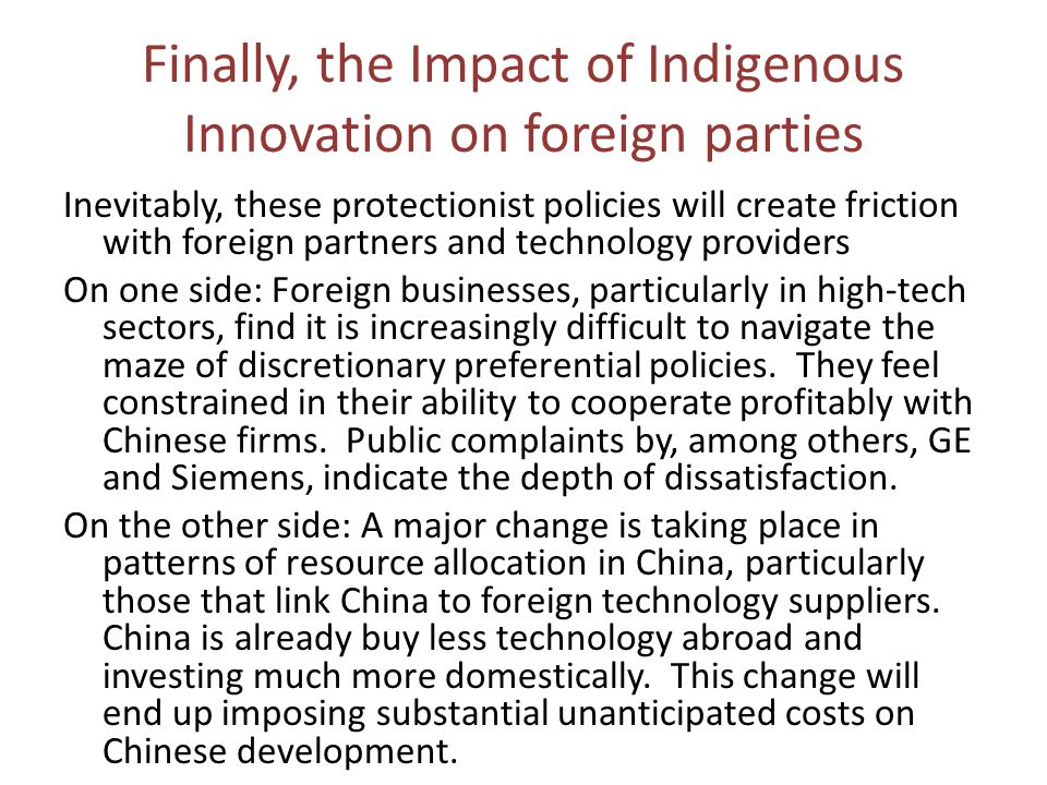 Finally, the Impact of Indigenous Innovation on foreign parties Inevitably, these protectionist policies will create friction with foreign partners and technology providers On one side: Foreign businesses, particularly in high-tech sectors, find it is increasingly difficult to navigate the maze of discretionary preferential policies.