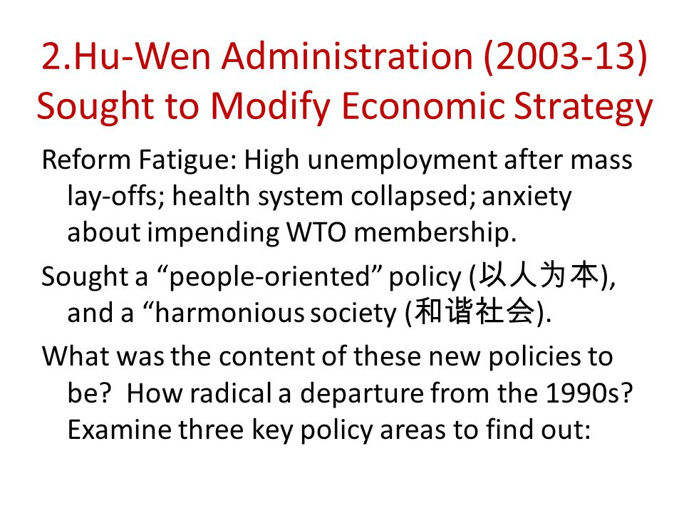 2.Hu-Wen Administration ( ) Sought to Modify Economic Strategy Reform Fatigue: High unemployment after mass lay-offs; health system collapsed; anxiety about impending WTO membership.