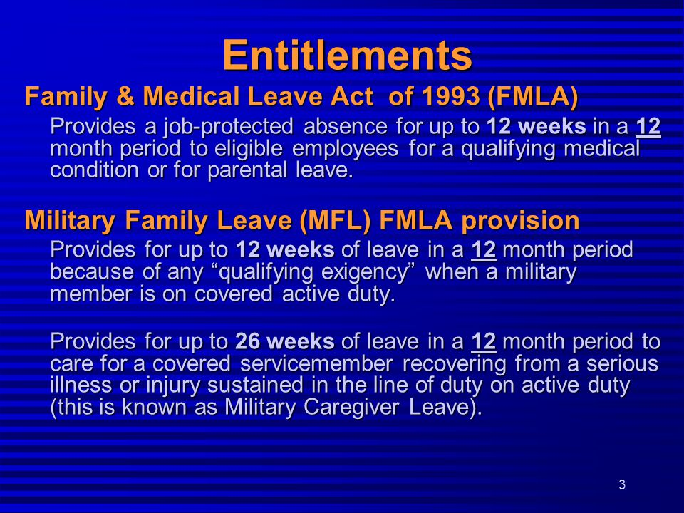Family & Medical Leave Act of 1993 (FMLA) Provides a job-protected absence for up to 12 weeks in a 12 month period to eligible employees for a qualify
