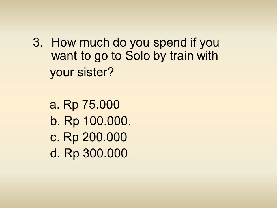 3.How much do you spend if you want to go to Solo by train with your sister? a. Rp 75.000 b. Rp 100.000. c. Rp 200.000 d. Rp 300.000