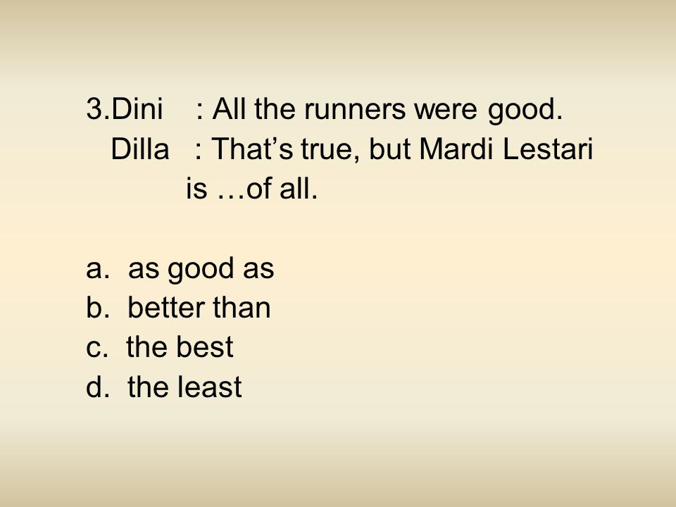 3.Dini : All the runners were good. Dilla : That's true, but Mardi Lestari is …of all. a. as good as b. better than c. the best d. the least