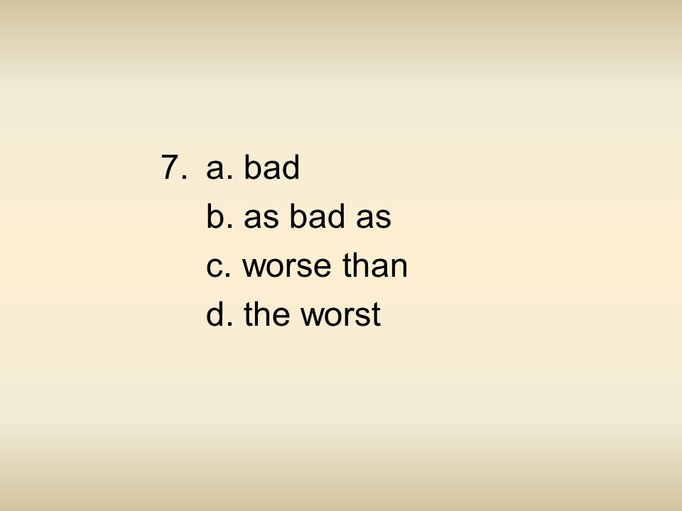 7. a. bad b. as bad as c. worse than d. the worst