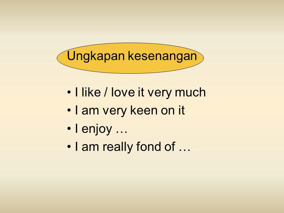 Ungkapan kesenangan I like / love it very much I am very keen on it I enjoy … I am really fond of …