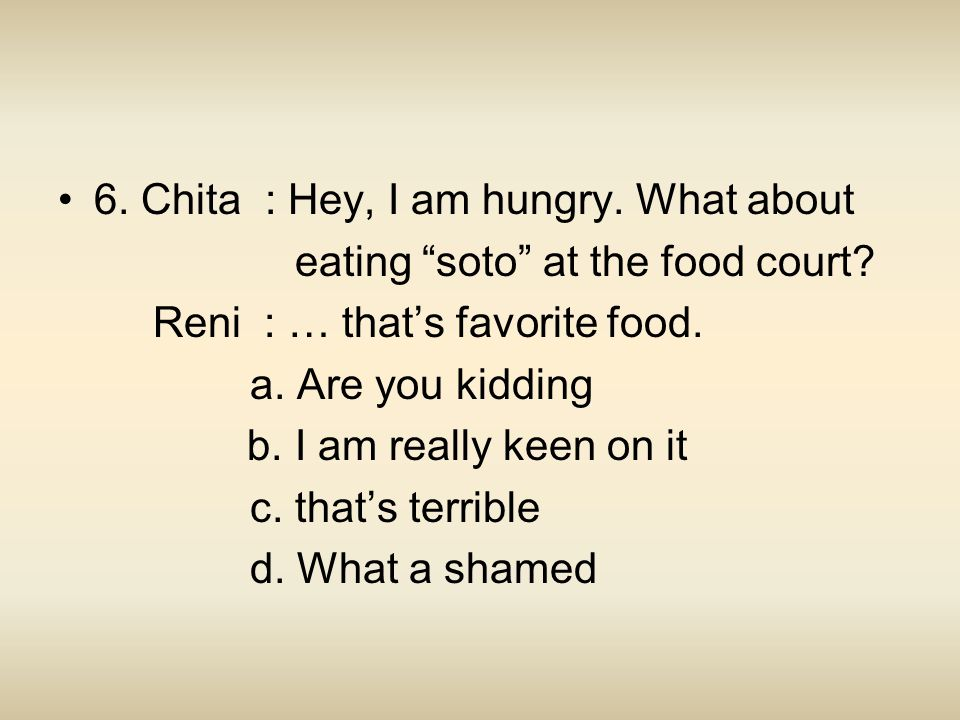"6. Chita : Hey, I am hungry. What about eating ""soto"" at the food court? Reni : … that's favorite food. a. Are you kidding b. I am really keen on it c"