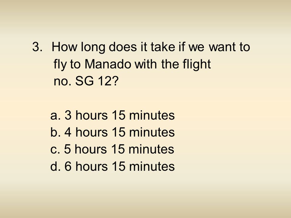 3.How long does it take if we want to fly to Manado with the flight no. SG 12? a. 3 hours 15 minutes b. 4 hours 15 minutes c. 5 hours 15 minutes d. 6