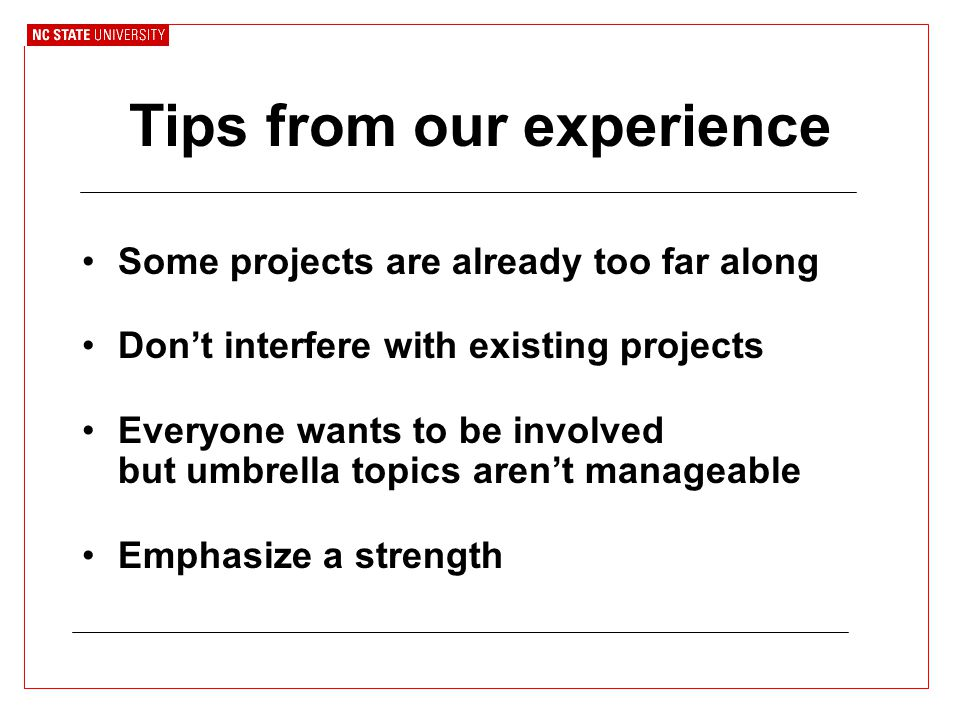 Tips from our experience Some projects are already too far along Don't interfere with existing projects Everyone wants to be involved but umbrella topics aren't manageable Emphasize a strength