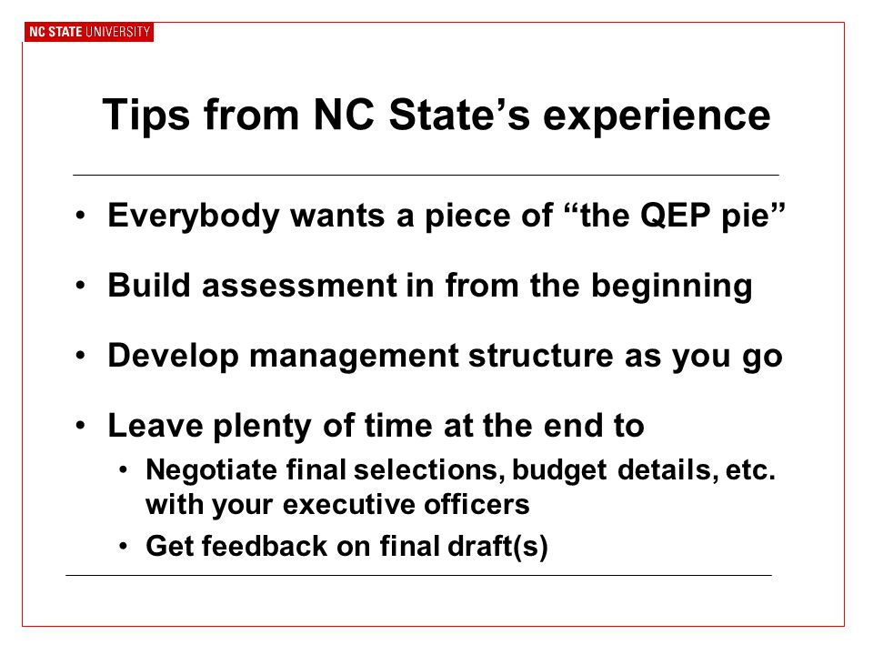 Tips from NC State's experience Everybody wants a piece of the QEP pie Build assessment in from the beginning Develop management structure as you go Leave plenty of time at the end to Negotiate final selections, budget details, etc.