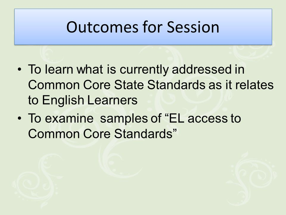 Outcomes for Session To learn what is currently addressed in Common Core State Standards as it relates to English Learners To examine samples of EL access to Common Core Standards