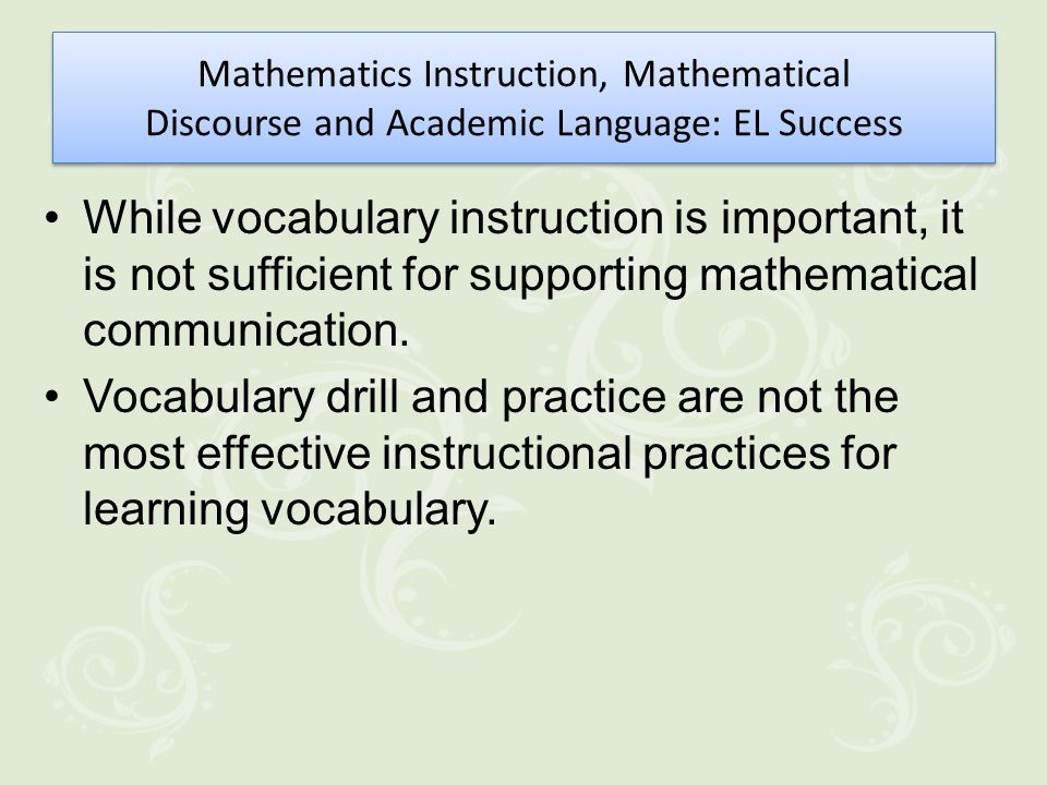 Mathematics Instruction, Mathematical Discourse and Academic Language: EL Success While vocabulary instruction is important, it is not sufficient for supporting mathematical communication.