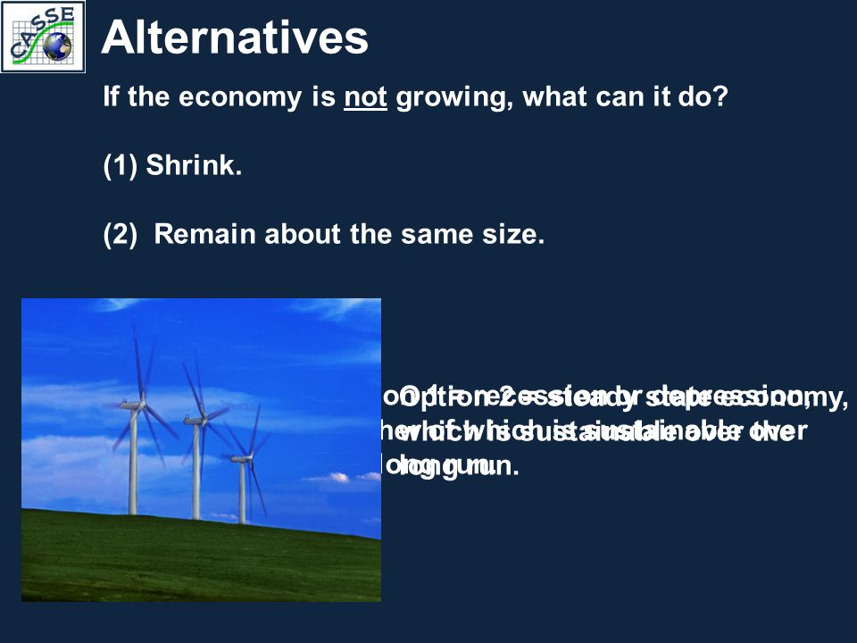 Alternatives If the economy is not growing, what can it do? (1)Shrink. (2) Remain about the same size. Option 1 = recession or depression, neither of