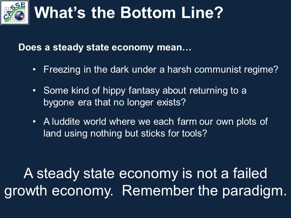 What's the Bottom Line? A steady state economy is not a failed growth economy. Remember the paradigm. Freezing in the dark under a harsh communist reg