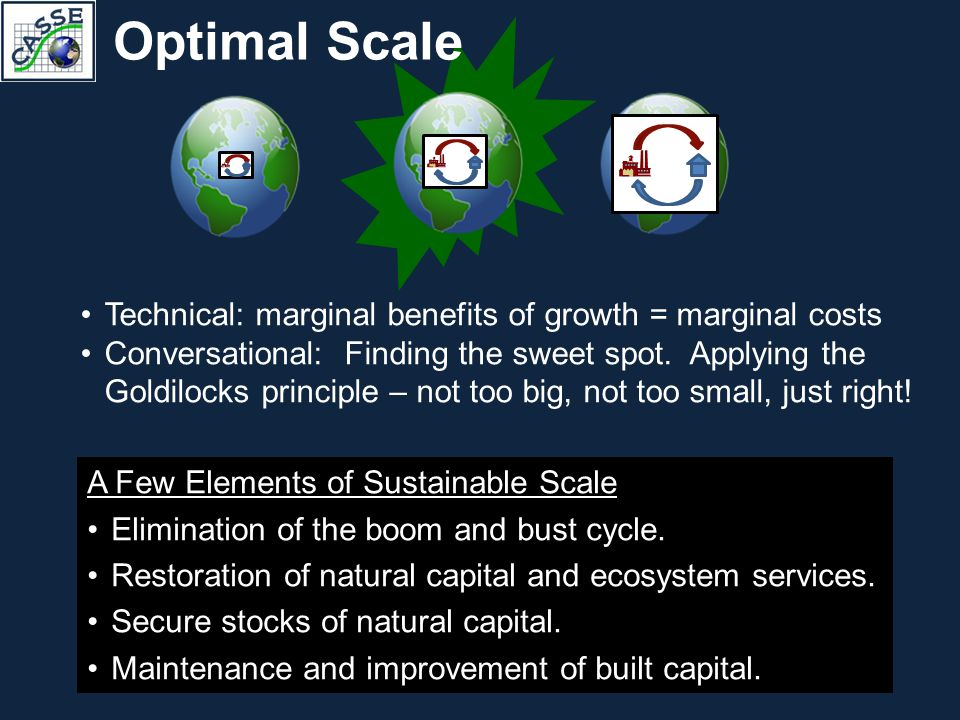 Optimal Scale Technical: marginal benefits of growth = marginal costs Conversational: Finding the sweet spot. Applying the Goldilocks principle – not