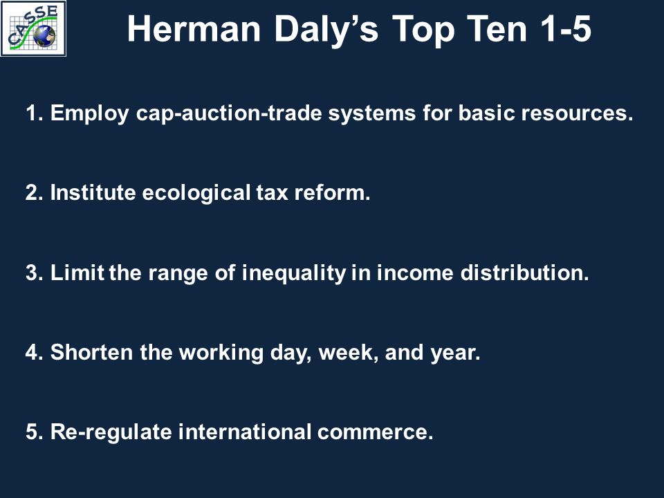 Herman Daly's Top Ten 1-5 1.Employ cap-auction-trade systems for basic resources. 2.Institute ecological tax reform. 3.Limit the range of inequality i