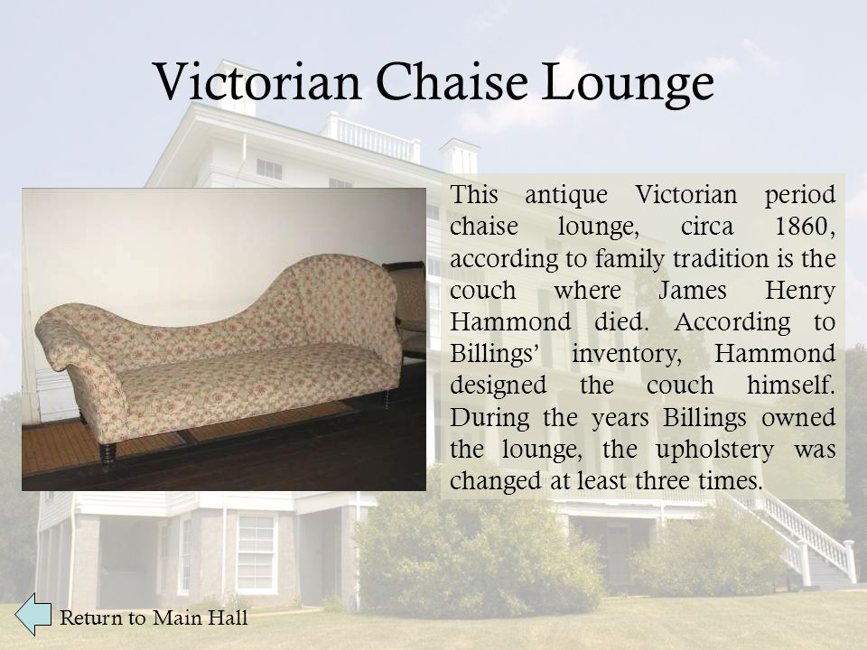 Victorian Chaise Lounge Return to Main Hall This antique Victorian period chaise lounge, circa 1860, according to family tradition is the couch where James Henry Hammond died.
