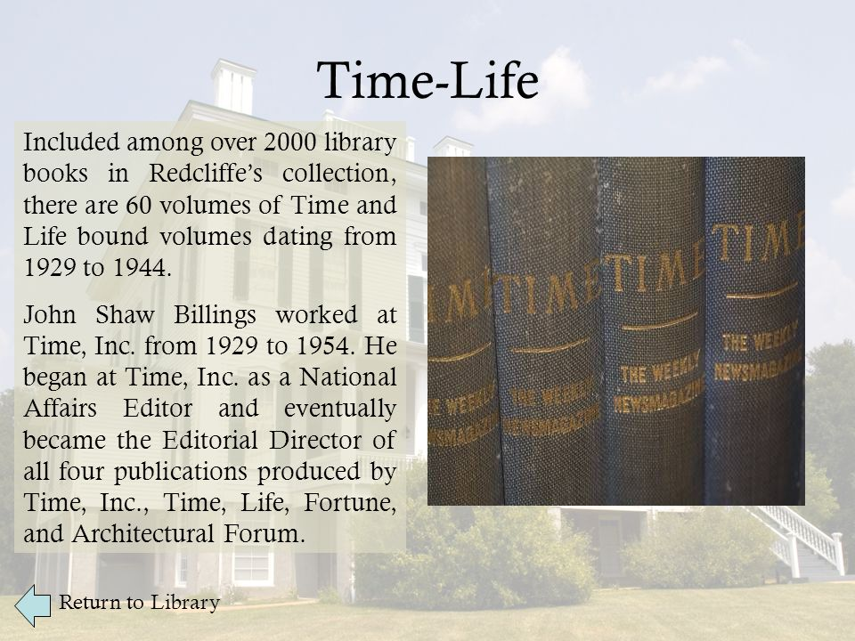 Time-Life Return to Library Included among over 2000 library books in Redcliffe's collection, there are 60 volumes of Time and Life bound volumes dating from 1929 to 1944.