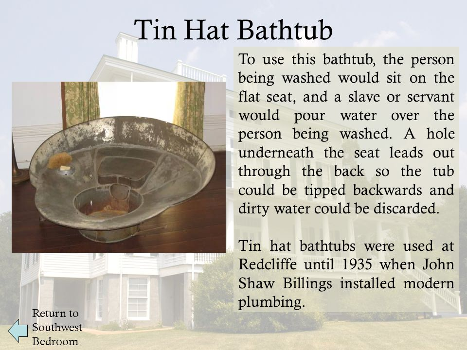 Tin Hat Bathtub Return to Southwest Bedroom To use this bathtub, the person being washed would sit on the flat seat, and a slave or servant would pour water over the person being washed.