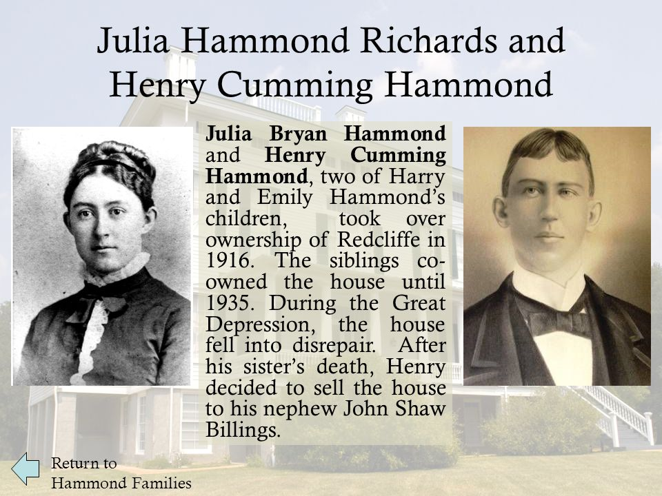 Julia Hammond Richards and Henry Cumming Hammond Julia Bryan Hammond and Henry Cumming Hammond, two of Harry and Emily Hammond's children, took over ownership of Redcliffe in 1916.